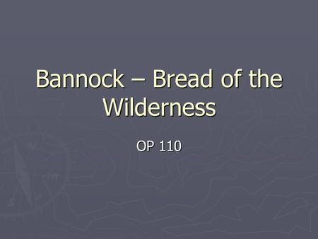 Bannock – Bread of the Wilderness OP 110. History ► Bannock was first used up in North Country (from the Great Lakes to north central Canada) by French.