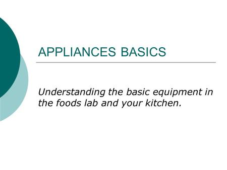 APPLIANCES BASICS Understanding the basic equipment in the foods lab and your kitchen.