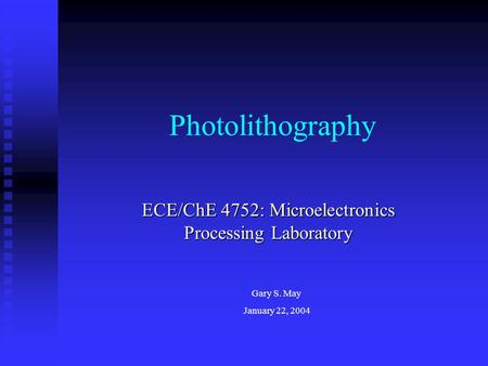 Photolithography ECE/ChE 4752: Microelectronics Processing Laboratory Gary S. May January 22, 2004.