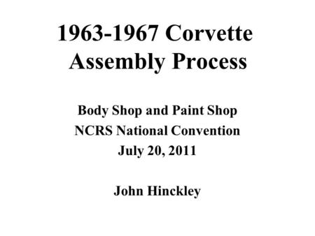 1963-1967 Corvette Assembly Process Body Shop and Paint Shop NCRS National Convention July 20, 2011 John Hinckley.