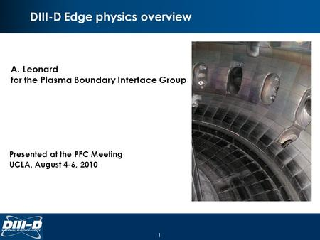 1 DIII-D Edge physics overview A.Leonard for the Plasma Boundary Interface Group Presented at the PFC Meeting UCLA, August 4-6, 2010.