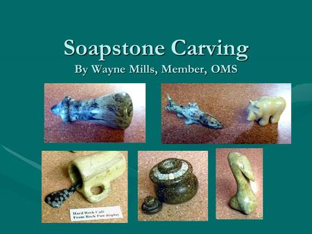 Soapstone Carving By Wayne Mills, Member, OMS. Soapstone Carving--Basics Soapstone is a great material for carving:  It is one of the softest stones.