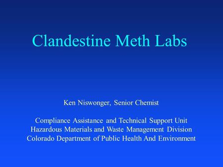 Clandestine Meth Labs Ken Niswonger, Senior Chemist Compliance Assistance and Technical Support Unit Hazardous Materials and Waste Management Division.
