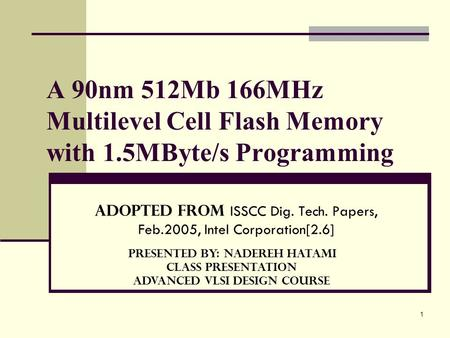 1 A 90nm 512Mb 166MHz Multilevel Cell Flash Memory with 1.5MByte/s Programming Adopted from ISSCC Dig. Tech. Papers, Feb.2005, Intel Corporation[2.6] Presented.