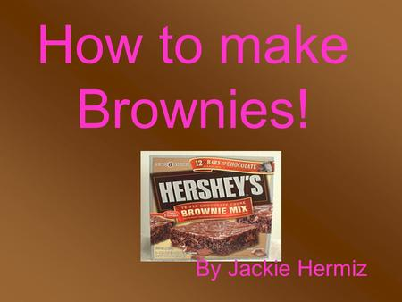 How to make Brownies! By Jackie Hermiz Anyone can make Brownies!