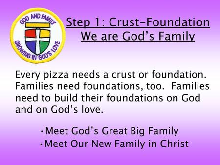 Step 1: Crust-Foundation We are God's Family Every pizza needs a crust or foundation. Families need foundations, too. Families need to build their foundations.