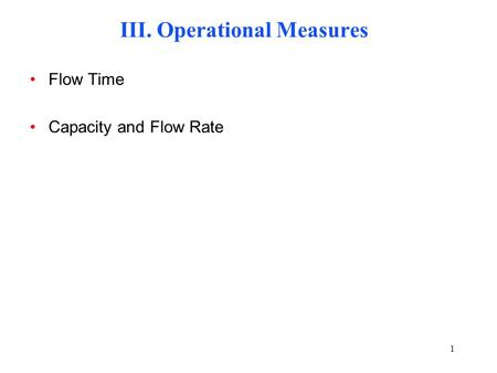 1 III. Operational Measures Flow Time Capacity and Flow Rate.