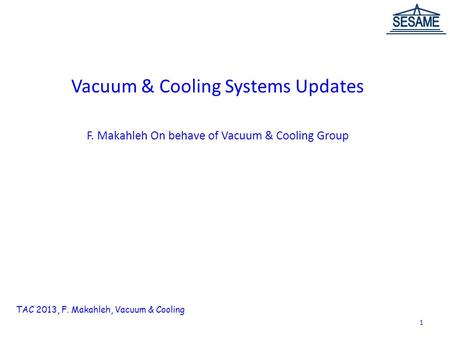 Vacuum & Cooling Systems Updates F. Makahleh On behave of Vacuum & Cooling Group TAC 2013, F. Makahleh, Vacuum & Cooling 1.