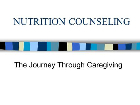 NUTRITION COUNSELING The Journey Through Caregiving.