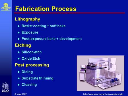 © intec 2002http://www.intec.rug.ac.be/groupsites/opto Fabrication Process Lithography Resist coating + soft bake Exposure Post-exposure bake + development.