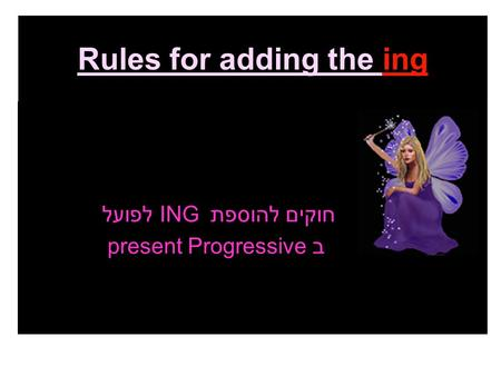 Rules for adding the ing חוקים להוספת ING לפועל ב present Progressive.