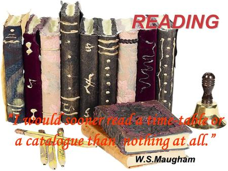 "READING ""I would sooner read a time-table or a catalogue than nothing at all."" W.S.Maugham."
