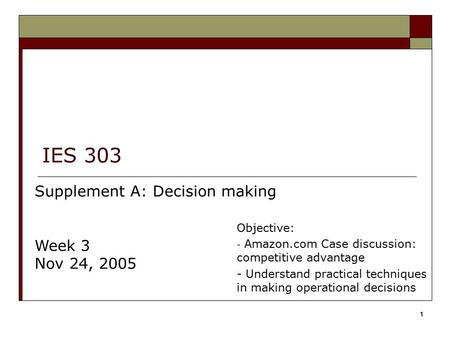 IES 303 Supplement A: Decision making Week 3 Nov 24, 2005 Objective: