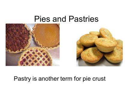Pies and Pastries Pastry is another term for pie crust.
