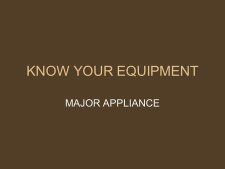 KNOW YOUR EQUIPMENT MAJOR APPLIANCE Meal preparation can be made easier by using the right tools for food preparation tasks. Major appliances are the.