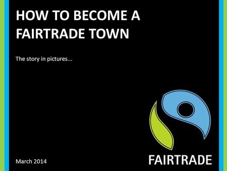 HOW TO BECOME A FAIRTRADE TOWN March 2014 The story in pictures...