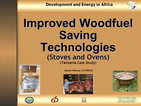 1 Development and Energy in Africa Improved Woodfuel Saving Technologies (Stoves and Ovens) Improved Woodfuel Saving Technologies (Stoves and Ovens) (Tanzania.