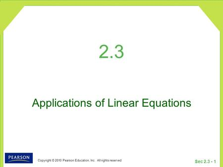 Copyright © 2010 Pearson Education, Inc. All rights reserved Sec 2.3 - 1 2.3 Applications of Linear Equations.