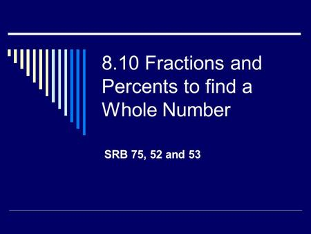 8.10 Fractions and Percents to find a Whole Number SRB 75, 52 and 53.