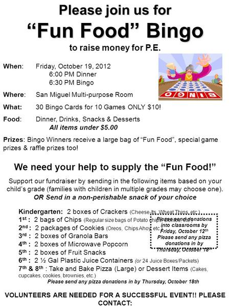 "Please join us for ""Fun Food"" Bingo to raise money for P.E. When: Friday, October 19, 2012 6:00 PM Dinner 6:30 PM Bingo Where: San Miguel Multi-purpose."