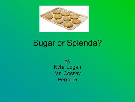 Sugar or Splenda? By Kylie Logan Mr. Cossey Period 5.
