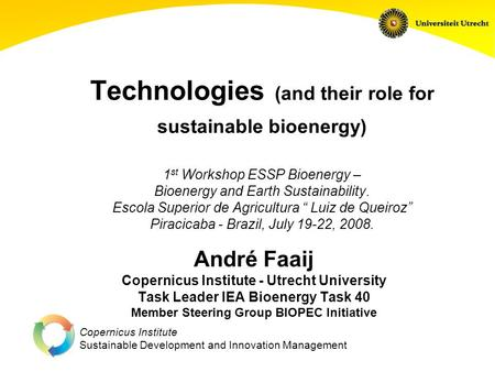 Copernicus Institute Sustainable Development and Innovation Management Technologies (and their role for sustainable bioenergy) 1 st Workshop ESSP Bioenergy.
