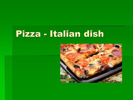Pizza - Italian dish.  Birthplace of pizza - Italy. Literally translated from the Italian pizza - the poor man's lunch. Pizza was born more than 500.