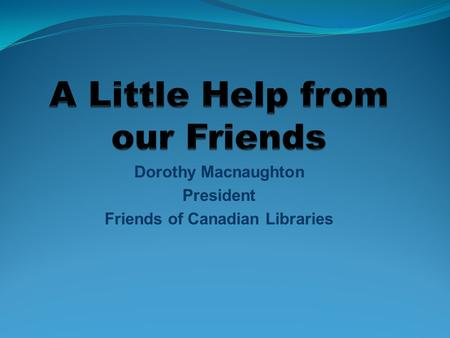 Dorothy Macnaughton President Friends of Canadian Libraries.