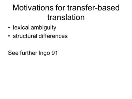 Motivations for transfer-based translation lexical ambiguity structural differences See further Ingo 91.
