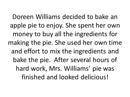 Doreen Williams decided to bake an apple pie to enjoy. She spent her own money to buy all the ingredients for making the pie. She used her own time and.