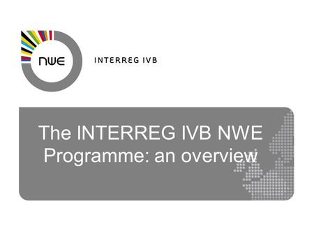The INTERREG IVB NWE Programme: an overview. NWE Eligible Area Ireland UK Belgium Luxembourg Switzerland* Parts of France Germany Netherlands.