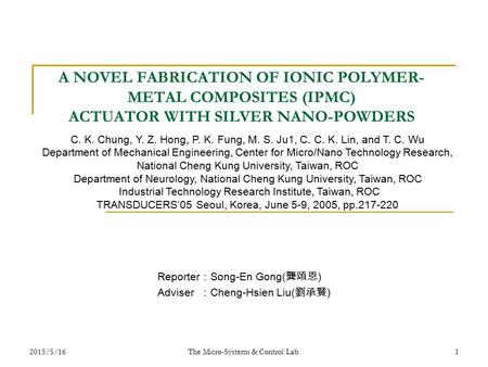 2015/5/16 The Micro-Systems & Control Lab. 1 A NOVEL FABRICATION OF IONIC POLYMER- METAL COMPOSITES (IPMC) ACTUATOR WITH SILVER NANO-POWDERS Reporter :
