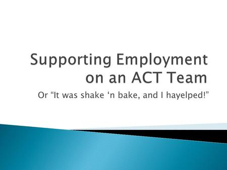 "Or ""It was shake 'n bake, and I hayelped!"".  The seven principles of Supportive Employment?  The five core activities of Supportive Employment?"