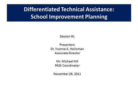 Differentiated Technical Assistance: School Improvement Planning Session #1 Presenters: Dr. Yvonne A. Holloman Associate Director Mr. Michael Hill PASS.