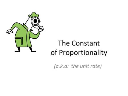 The Constant of Proportionality (a.k.a: the unit rate)