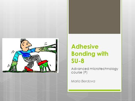 Adhesive Bonding with SU-8 Advanced microtechnology course (P) Maria Berdova.