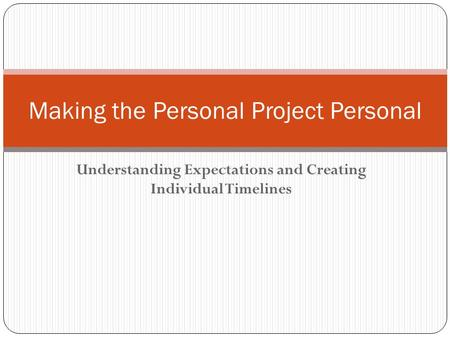 Understanding Expectations and Creating Individual Timelines Making the Personal Project Personal.