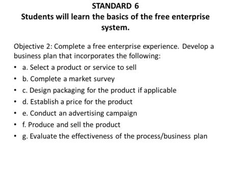 STANDARD 6 Students will learn the basics of the free enterprise system. Objective 2: Complete a free enterprise experience. Develop a business plan that.