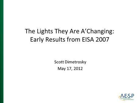 The Lights They Are A'Changing: Early Results from EISA 2007 Scott Dimetrosky May 17, 2012.