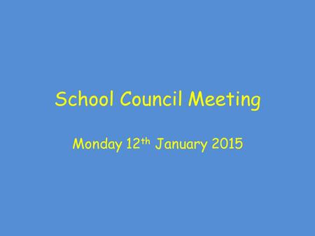 School Council Meeting Monday 12 th January 2015.