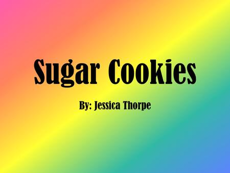 Sugar Cookies By: Jessica Thorpe. Problem What affect do sugar substitutes have on sugar cookies?