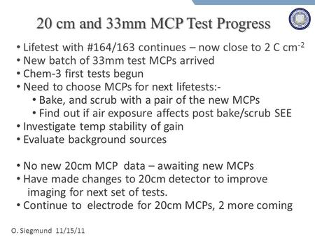 O. Siegmund 11/15/11 20 cm and 33mm MCP Test Progress Lifetest with #164/163 continues – now close to 2 C cm -2 New batch of 33mm test MCPs arrived Chem-3.