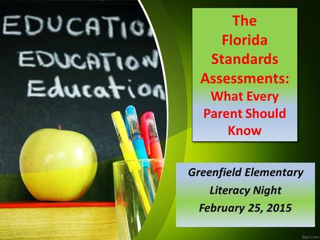 The Florida Standards Assessments: What Every Parent Should Know Greenfield Elementary Literacy Night February 25, 2015.