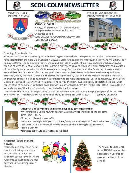 Volume 4, Issue 3 December 9 th 2013 Principal: Ms C Ní Chianáin Deputy Principal: Mr O'Donnell Greetings from Scoil Colm, The Christmas season is almost.
