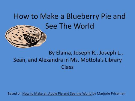 How to Make a Blueberry Pie and See The World Based on How to Make an Apple Pie and See the World by Marjorie Priceman By Elaina, Joseph R., Joseph L.,