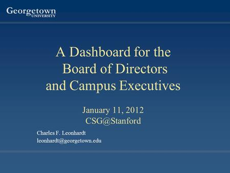 Georgetown UNIVERSITY Charles F. Leonhardt A Dashboard for the Board of Directors and Campus Executives January 11, 2012