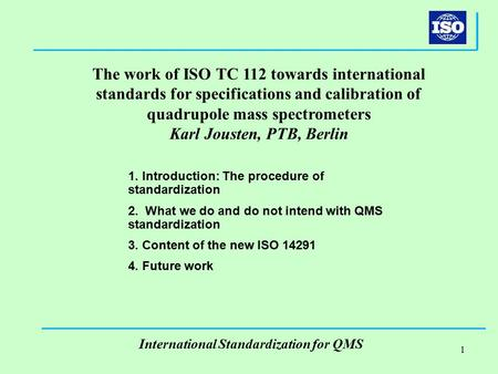 1 International Standardization for QMS 1. Introduction: The procedure of standardization 2. What we do and do not intend with QMS standardization 3. Content.