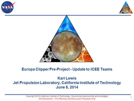 Europa Clipper Pre-Project - Update to ICEE Teams Kari Lewis Jet Propulsion Laboratory, California Institute of Technology June 8, 2014 Copyright 2014.