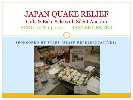 SPONSORED BY STARS (STAFF REPRESENTATIVES) JAPAN QUAKE RELIEF Gifts & Bake Sale with Silent Auction APRIL 12 & 13, 2011 BAXTER CENTER.