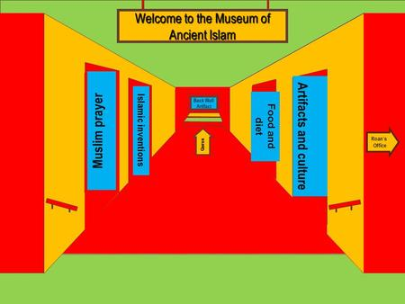 Museum Entrance Muslim prayer Islamic inventions Artifacts and culture Food and diet Welcome to the Museum of Ancient Islam Roan's Office Quran Back Wall.